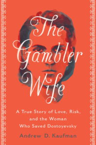 The Gambler Wife: A True Story of Love, Risk, and the Woman Who Saved Dostoyevsky by Andrew D. Kaufman